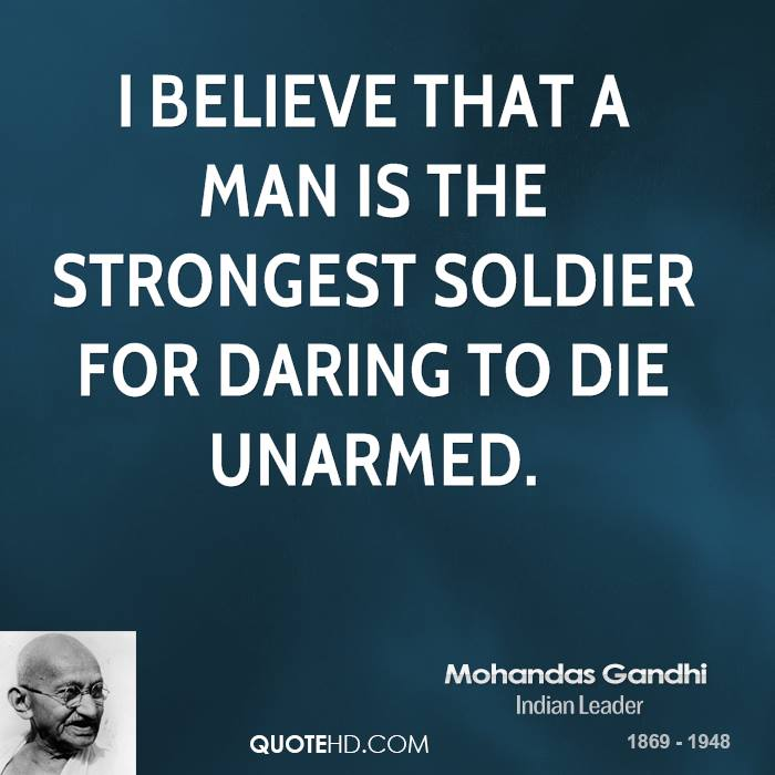 I believe that a man is the strongest soldier for daring to die unarmed. Mohandas Gandhi