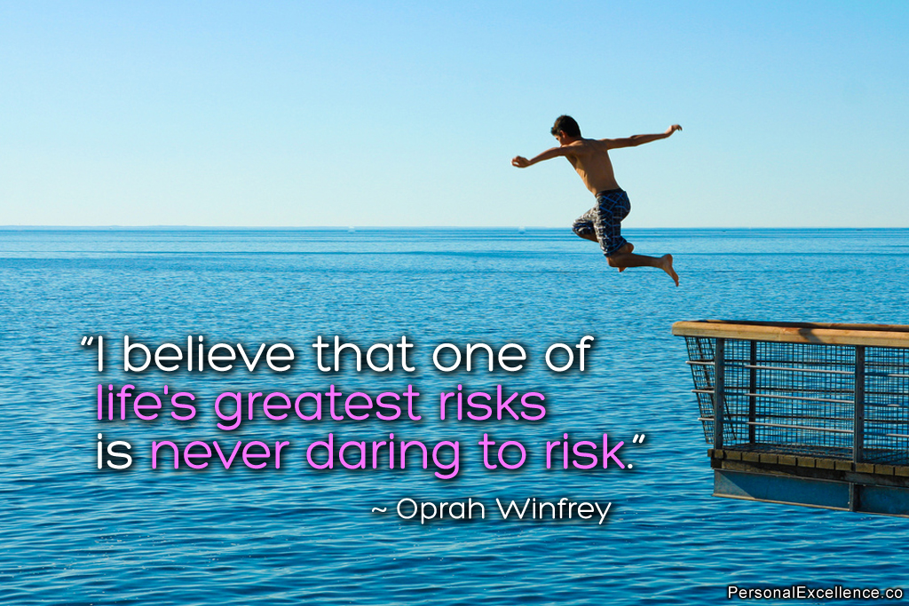 I believe that one of life's greatest risks is never daring to risk. Oprah Winfrey