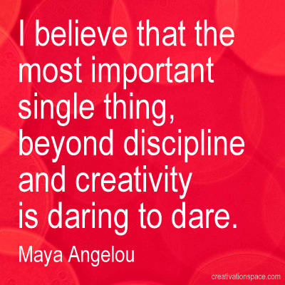 I believe that the most important single thing, beyond discipline and creativity is daring to dare. Maya Angelou