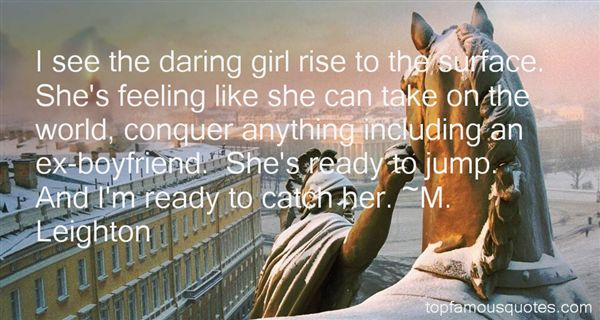 I see the daring girl rise to the surface. She's feeling like she can take on the world, conquer anything including... M. Leighton