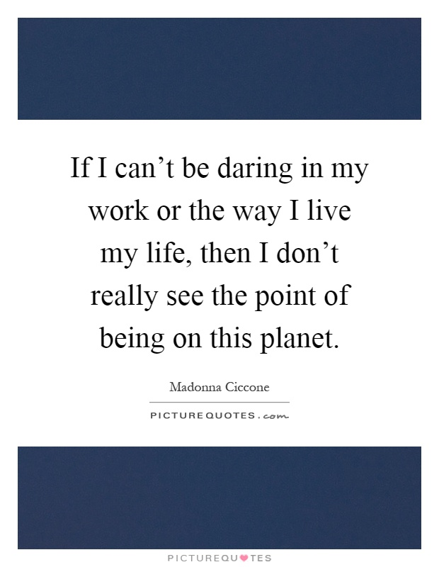 If I can't be daring in my work or the way I live my life, then I don't really see the point of being on this planet. Madonna Ciccone