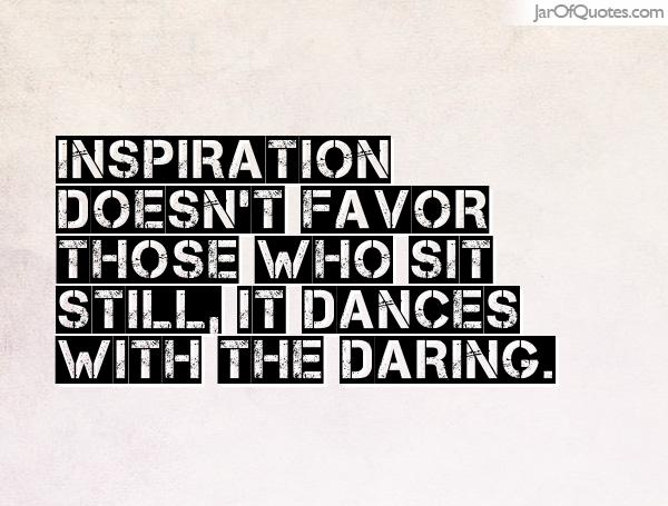 Inspiration doesn't favor those who sit still, it dances with the daring