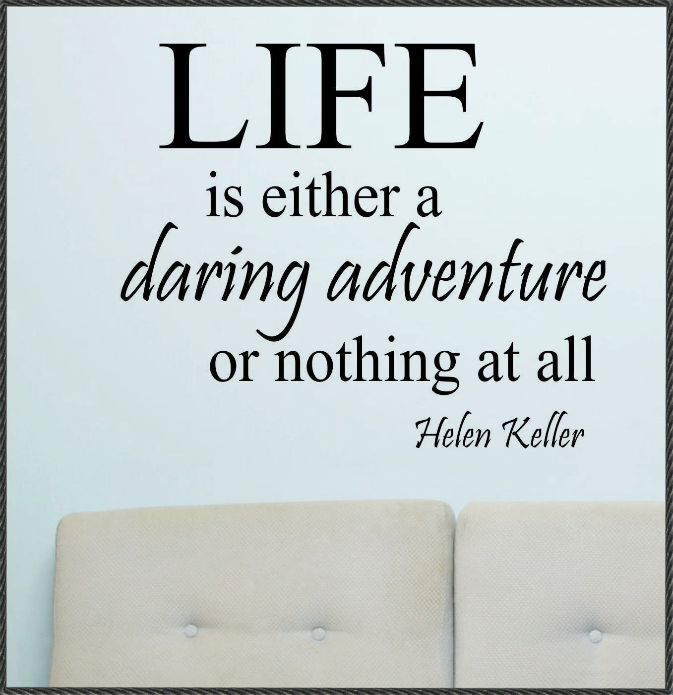 Life is either a daring adventure, or nothing. Helen Keller