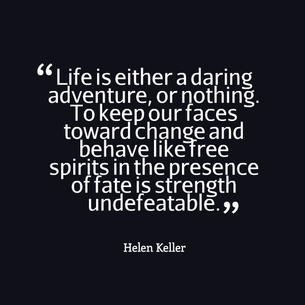 Life is either a daring adventure or nothing. To keep our faces toward change and behave like free spirits in the presence of fate is str... Helen Keller