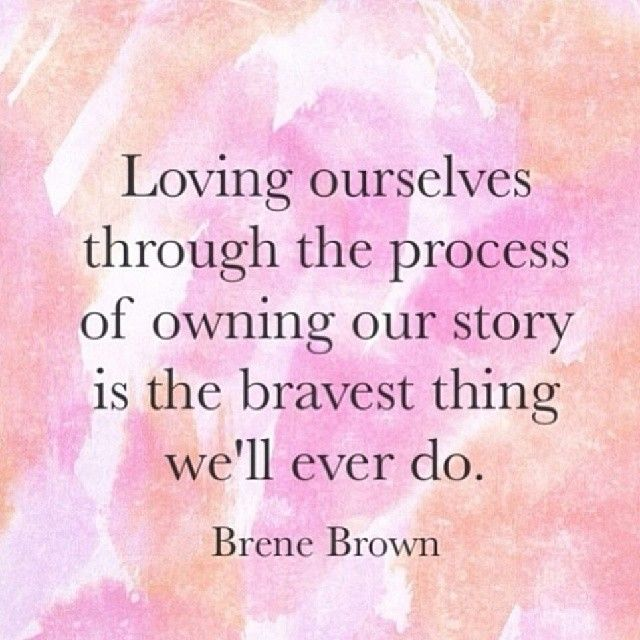 Loving ourselves through the process of owning our story is the bravest thing we'll ever do. Brene Brown