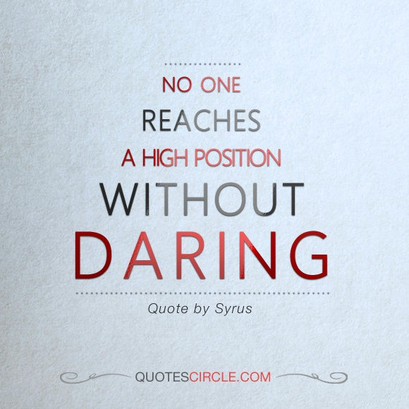 No one Reaches A High Position, Without Daring. Syrus