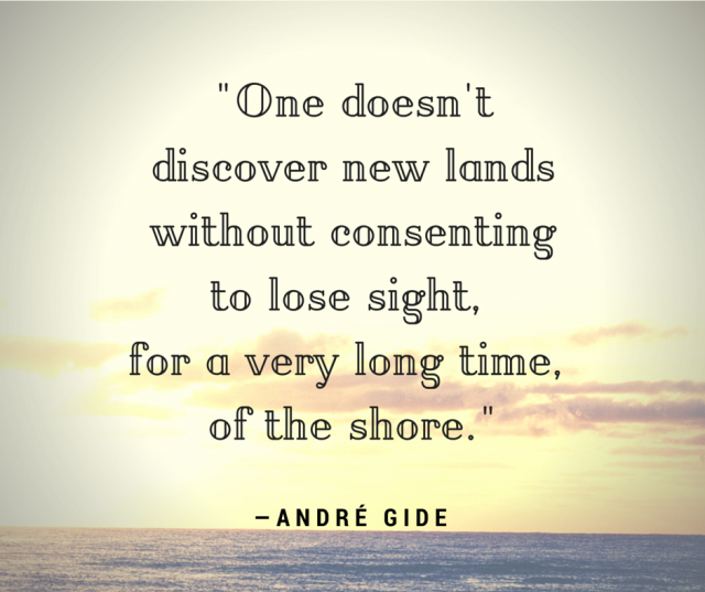 One does not discover new lands without consenting to lose sight of the shore for a very long time. Andre Gide
