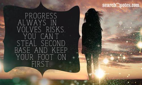 Progress always involves risks. You can't steal second base and keep your foot on first
