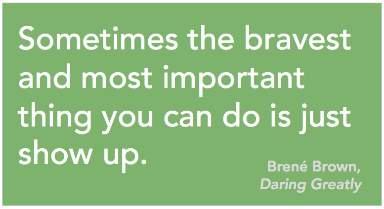 Sometimes the bravest and most important thing you can do is just show up. Brené Brown