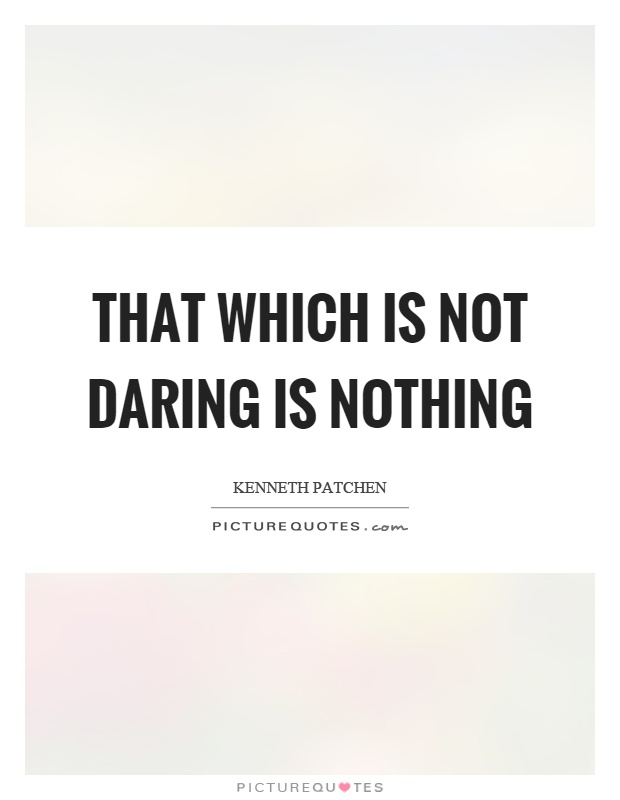 That which is not daring is nothing. Kenneth patchen