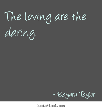 The loving are the daring. Bayard Taylor