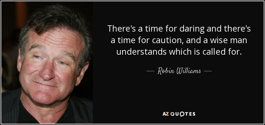 There's a time for daring and there's a time for caution, and a wise man understands which is called for. Robin Williams