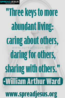 Three keys to more abundant living caring about others, daring for others, sharing with others. William Arthur Ward