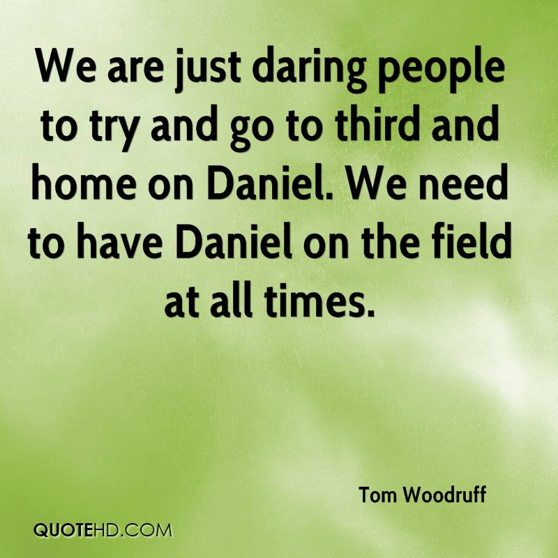 We are just daring people to try and go to third and home on Daniel. We need to have Daniel on the field at all times. Tom Woodruff