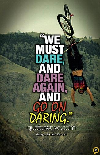 We must dare, and dare again, and go on daring. Georges Jacques Danton