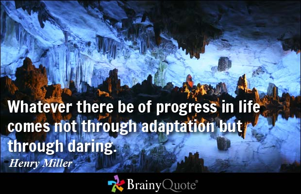 Whatever there be of progress in life comes not through adaptation but through daring. Henry Miller