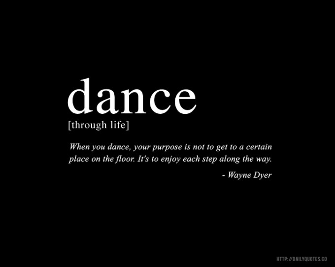 When you dance, your purpose is not to get to a certain place on the floor. It's to enjoy each step along the way. Wayne Dyer