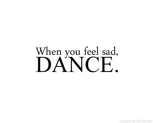 When you feel sad, Dance