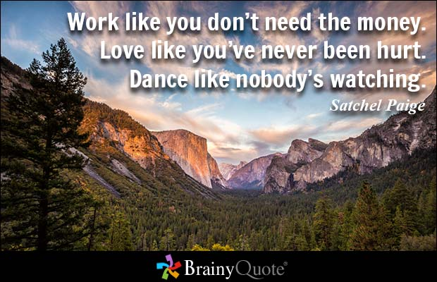 Work like you don't need the money. Love like you've never been hurt. Dance like nobody's watching. Satchel Paige