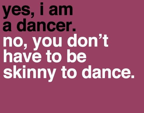 Yes, i am a dancer. No, you don't have to be skinny to dance.