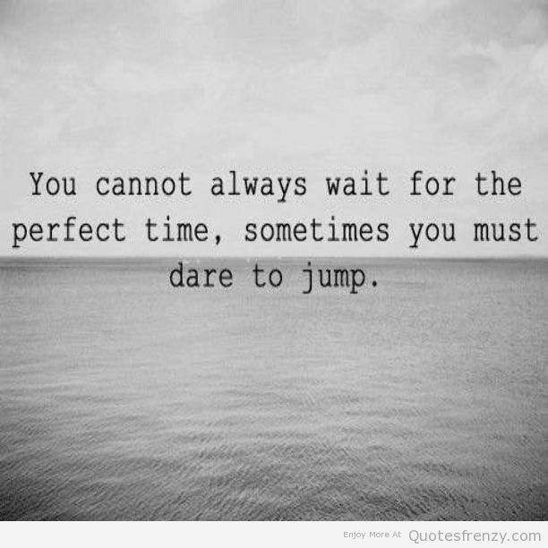 You cannot always wait for the perfect time. Sometimes you must dare to jump