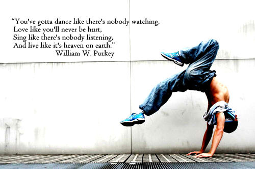 You've gotta dance like there's nobody watching, Love like you'll never be hurt, Sing like there's nobody listening, And live like it's... William W. Purkey